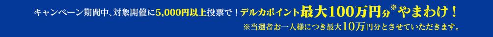 対象開催に5,000円以上と投票でデルカポイント100万円やまわけ!