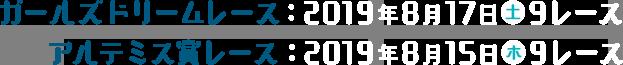 ガールズ・ドリームレース:2019年8月17日(土)9レース ガールズ・アルテミス賞レース:2019年8月15日(水)9レース