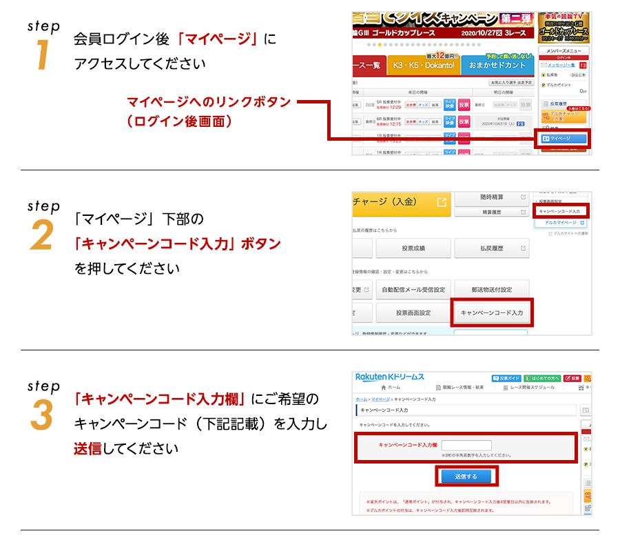 step1会員ログイン後「マイページ」に アクセスしてください。マイページへのリンクボタン (ログイン後画面) step2「マイページ」下部の 「キャンペーンコード入力」ボタン を押してください step3「キャンペーンコード入力欄」にご希望の キャンペーンコード(下記記載)を入力し 送信してください